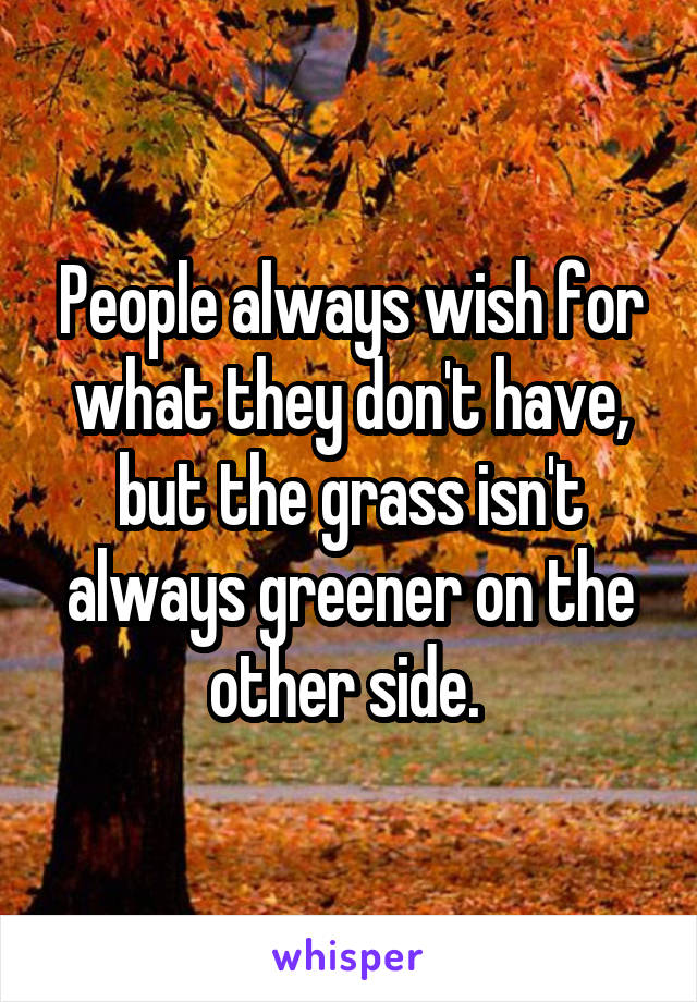 People always wish for what they don't have, but the grass isn't always greener on the other side.