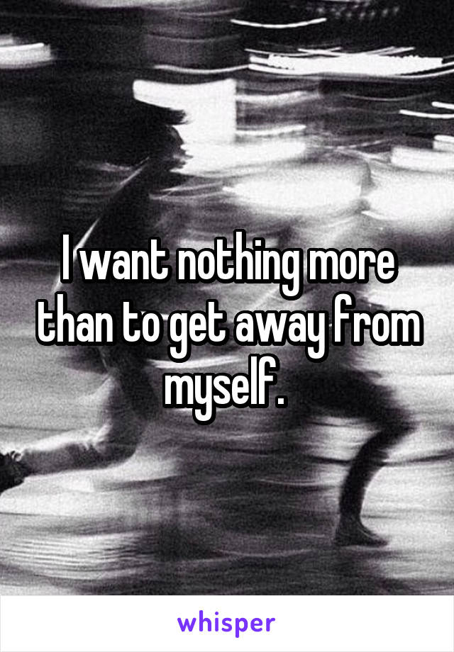 I want nothing more than to get away from myself.