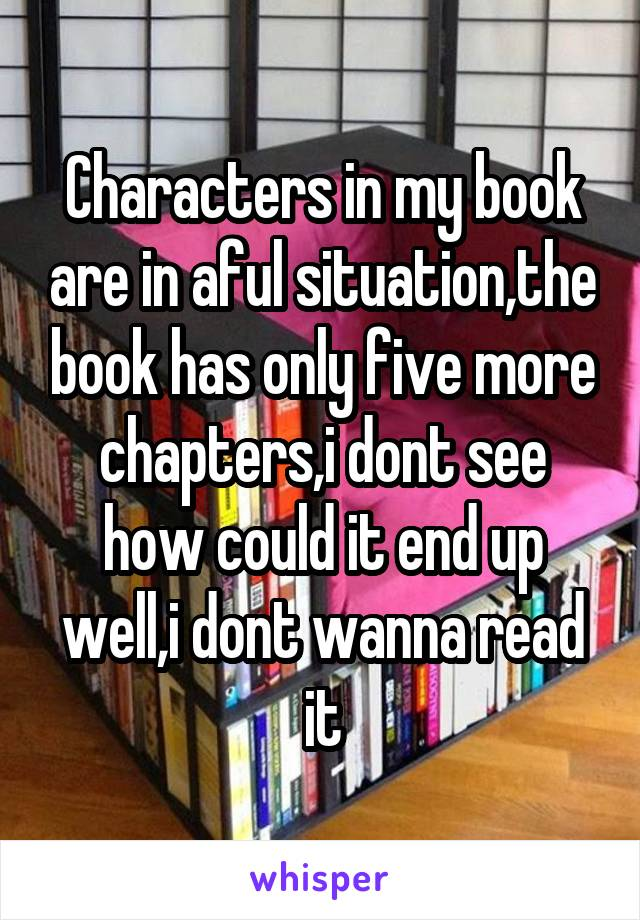 Characters in my book are in aful situation,the book has only five more chapters,i dont see how could it end up well,i dont wanna read it