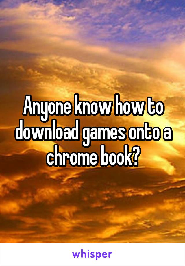 Anyone know how to download games onto a chrome book?