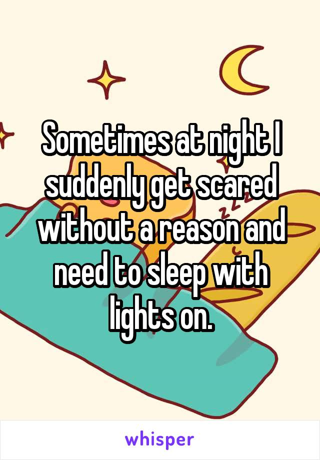Sometimes at night I suddenly get scared without a reason and need to sleep with lights on.