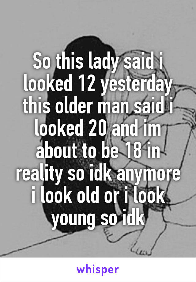 So this lady said i looked 12 yesterday this older man said i looked 20 and im about to be 18 in reality so idk anymore i look old or i look young so idk