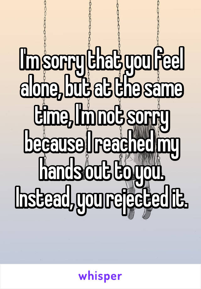 I'm sorry that you feel alone, but at the same time, I'm not sorry because I reached my hands out to you. Instead, you rejected it.