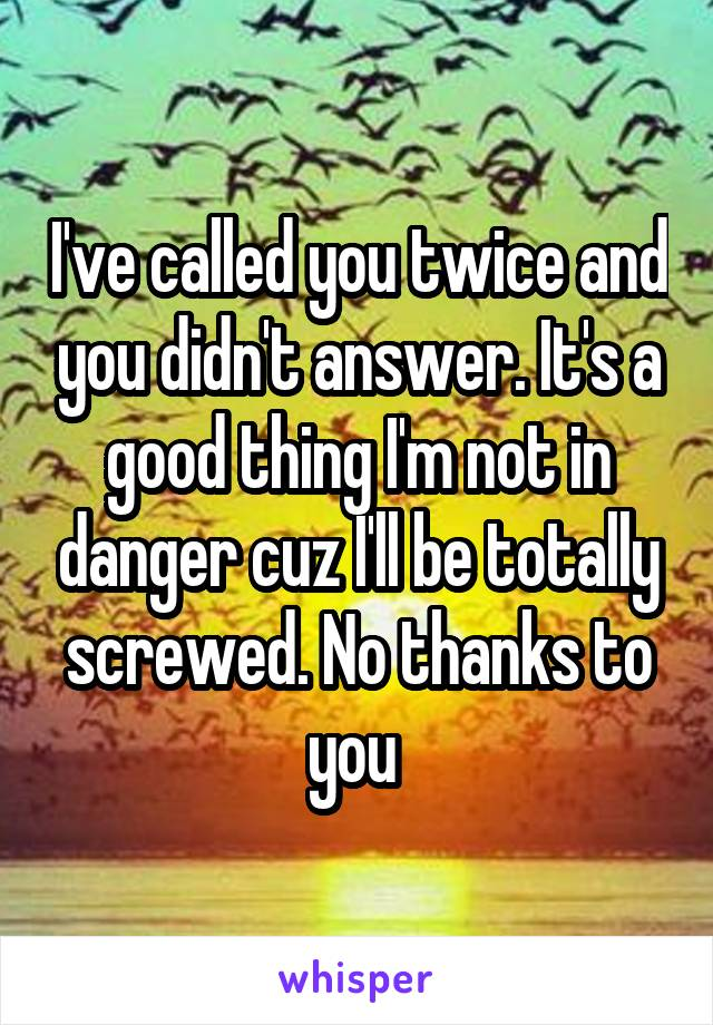 I've called you twice and you didn't answer. It's a good thing I'm not in danger cuz I'll be totally screwed. No thanks to you