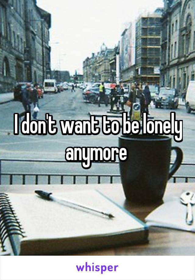 I don't want to be lonely anymore