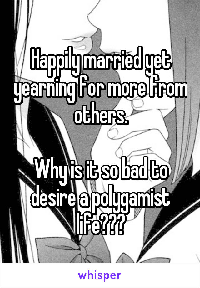 Happily married yet yearning for more from others.  Why is it so bad to desire a polygamist life???