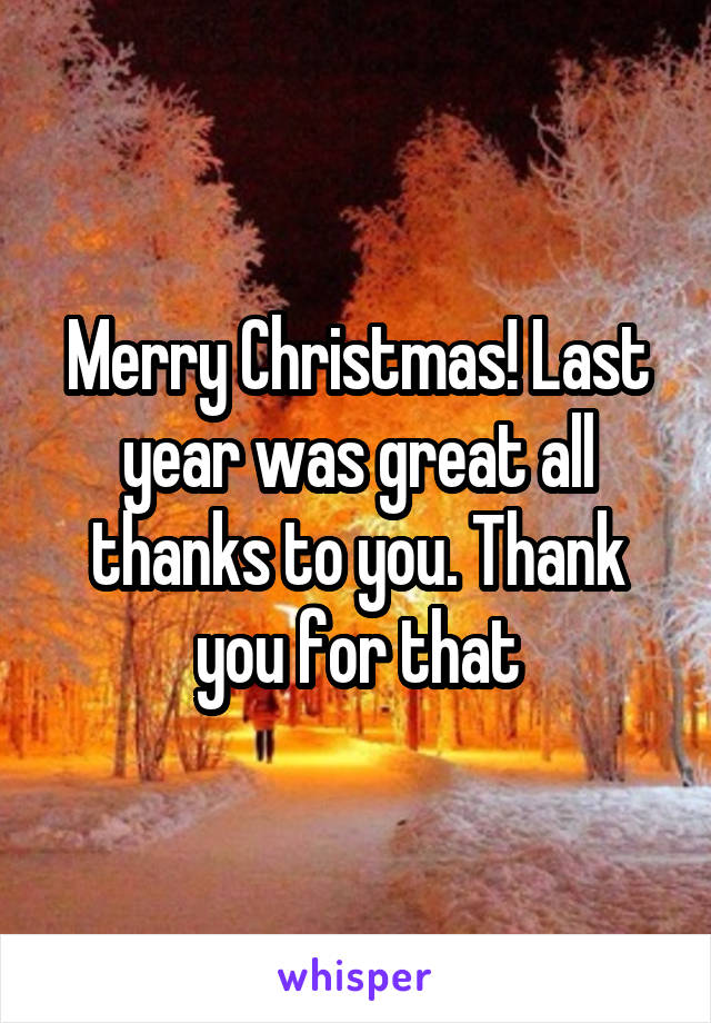 Merry Christmas! Last year was great all thanks to you. Thank you for that