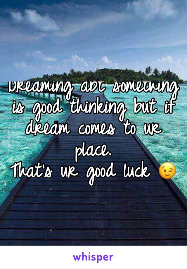 Dreaming abt something is good thinking but if dream comes to ur place.  That's ur good luck 😉