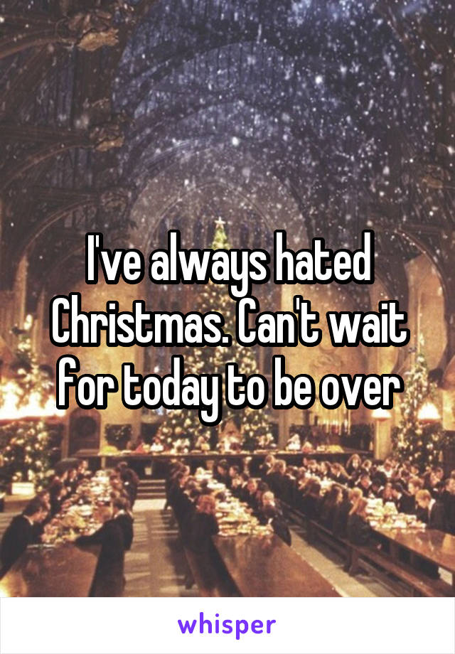 I've always hated Christmas. Can't wait for today to be over