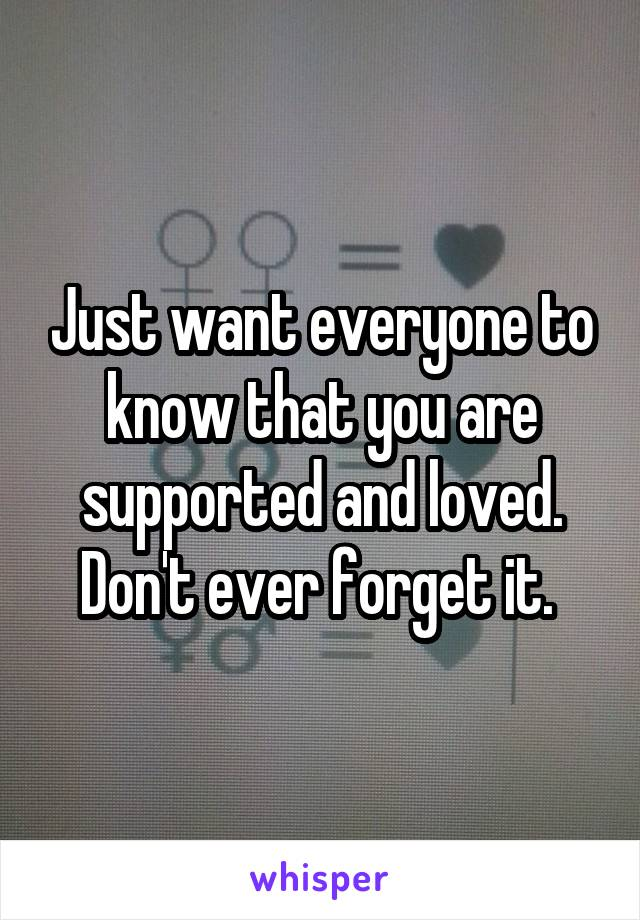 Just want everyone to know that you are supported and loved. Don't ever forget it.