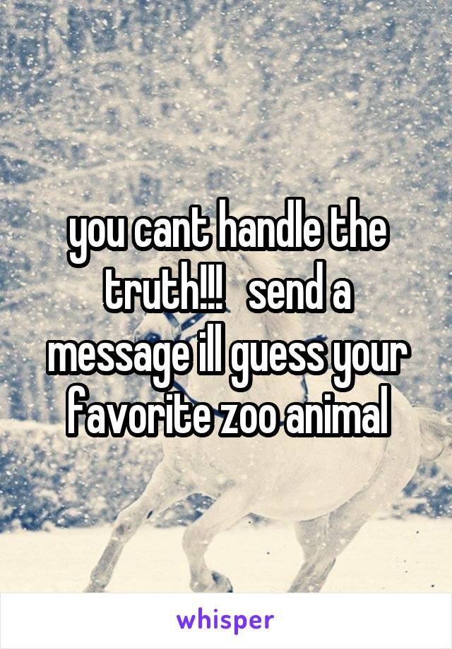 you cant handle the truth!!!   send a message ill guess your favorite zoo animal