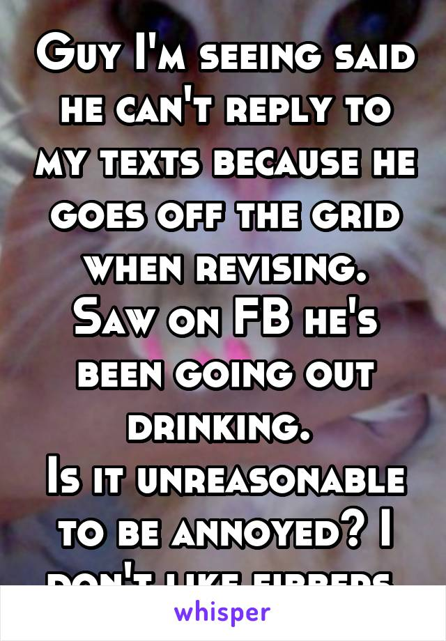 Guy I'm seeing said he can't reply to my texts because he goes off the grid when revising. Saw on FB he's been going out drinking.  Is it unreasonable to be annoyed? I don't like fibbers