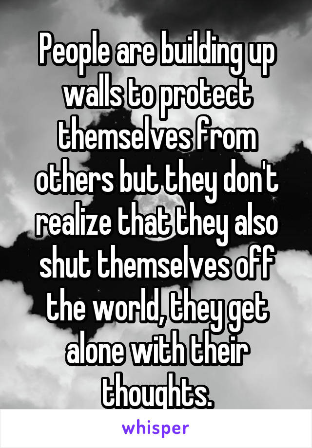 People are building up walls to protect themselves from others but they don't realize that they also shut themselves off the world, they get alone with their thoughts.