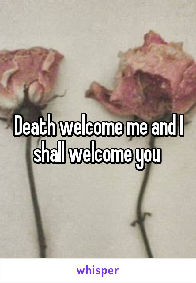 Death welcome me and I shall welcome you