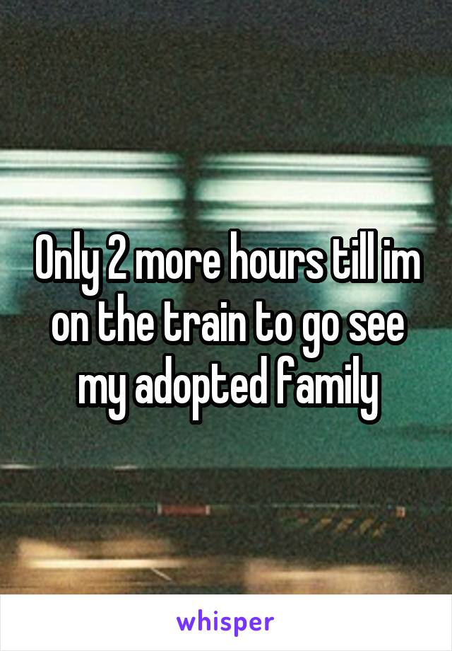 Only 2 more hours till im on the train to go see my adopted family