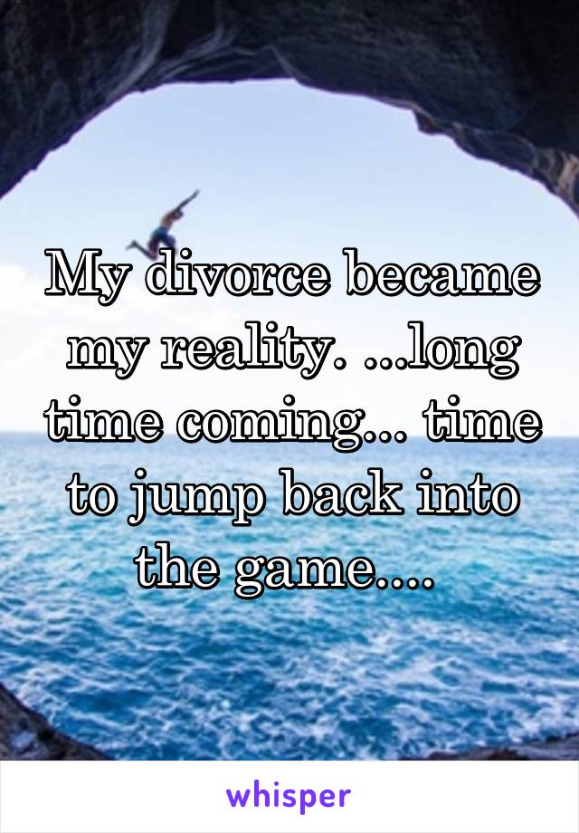 My divorce became my reality. ...long time coming... time to jump back into the game....