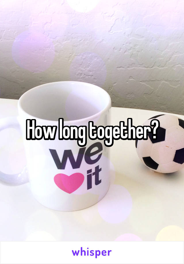 How long together?