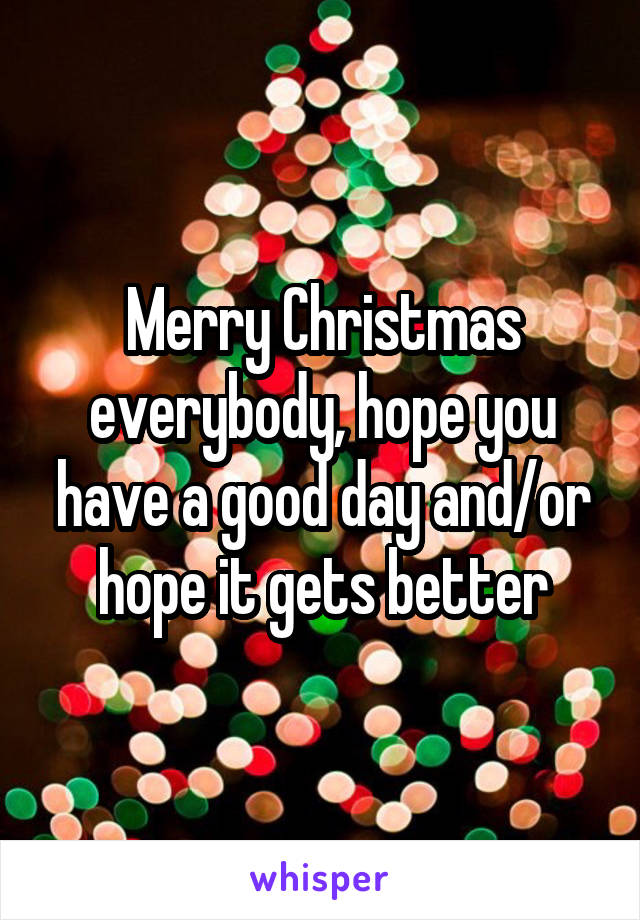 Merry Christmas everybody, hope you have a good day and/or hope it gets better