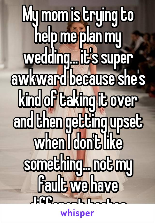 My mom is trying to help me plan my wedding... it's super awkward because she's kind of taking it over and then getting upset when I don't like something... not my fault we have different tastes