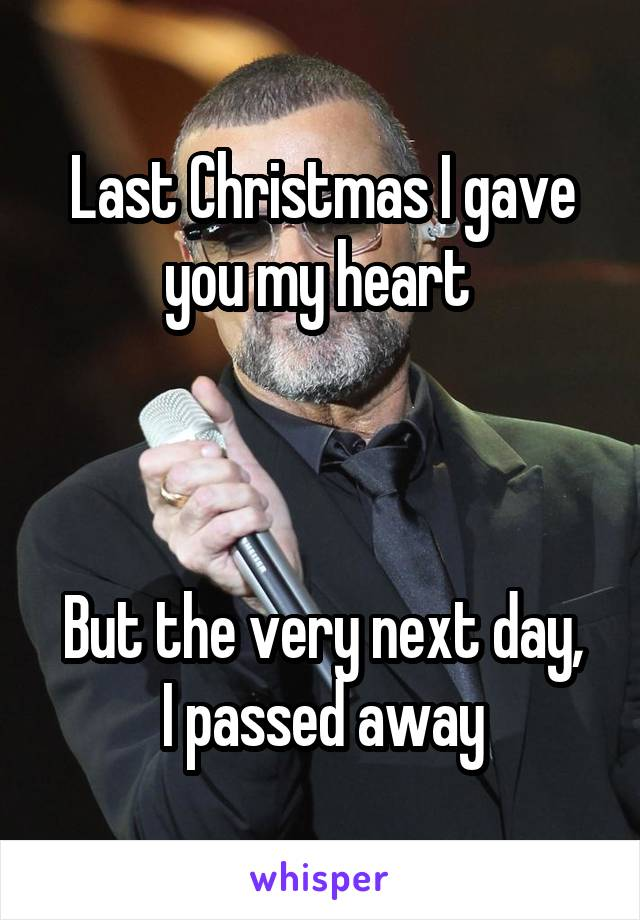 Last Christmas I gave you my heart But