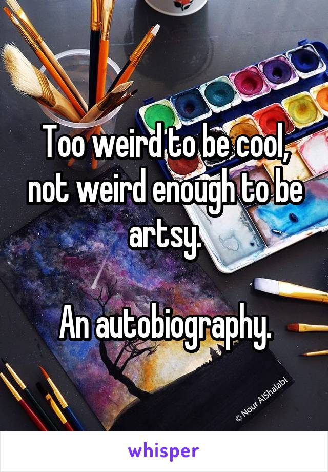 too weird to be cool not weird enough to be artsy an autobiography