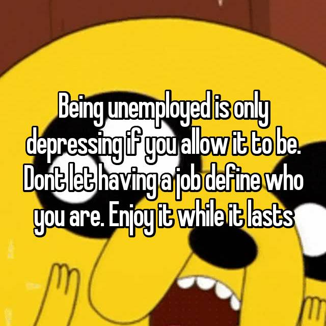 Being unemployed is only depressing if you allow it to be. Dont let having a job define who you are. Enjoy it while it lasts