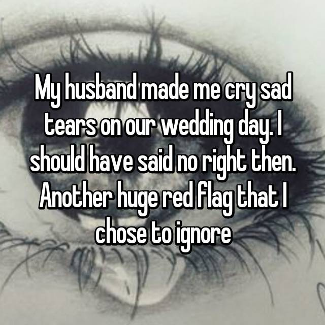 My husband made me cry sad tears on our wedding day. I should have said no right then. Another huge red flag that I chose to ignore