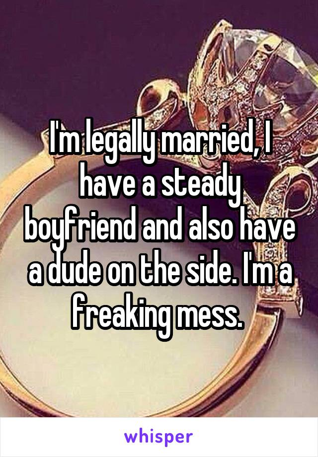 I'm legally married, I have a steady boyfriend and also have a dude on the side. I'm a freaking mess.