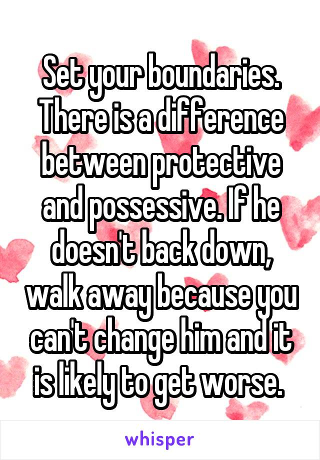 Set your boundaries  There is a difference between