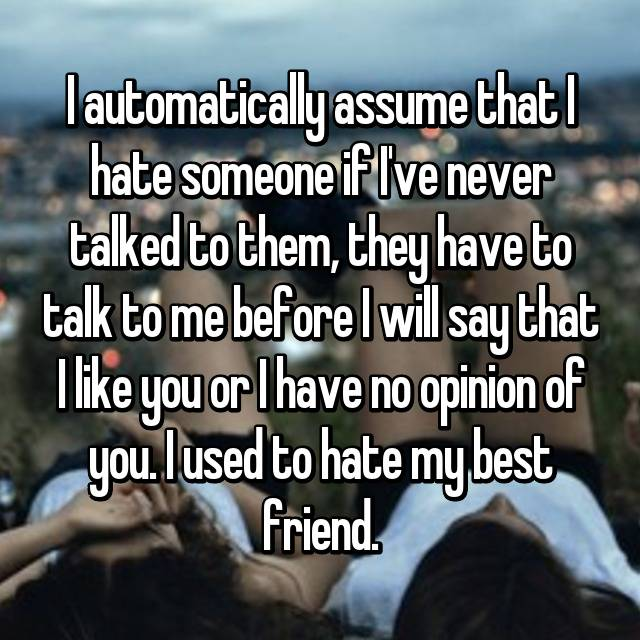 I automatically assume that I hate someone if I've never talked to them, they have to talk to me before I will say that I like you or I have no opinion of you. I used to hate my best friend.