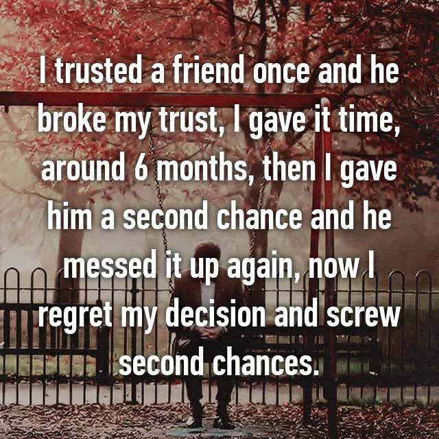 I trusted a friend once and he broke my trust, I gave it time, around 6 months, then I gave him a second chance and he messed it up again, now I regret my decision and screw second chances.