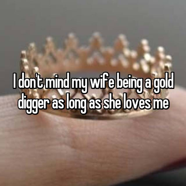 I don't mind my wife being a gold digger as long as she loves me