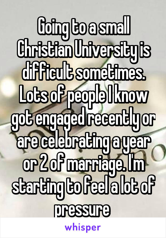 Going to a small Christian University is difficult sometimes. Lots of people I know got engaged recently or are celebrating a year or 2 of marriage. I'm starting to feel a lot of pressure