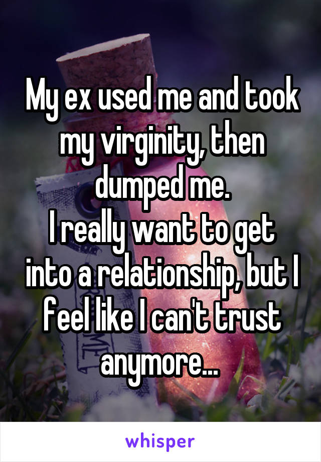 My ex used me and took my virginity, then dumped me. I really want to get into a relationship, but I feel like I can't trust anymore...