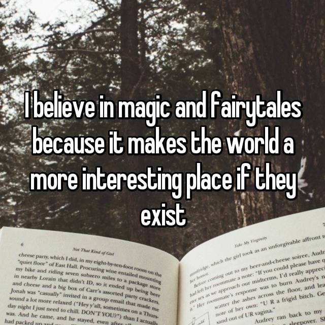I believe in magic and fairytales because it makes the world a more interesting place if they exist