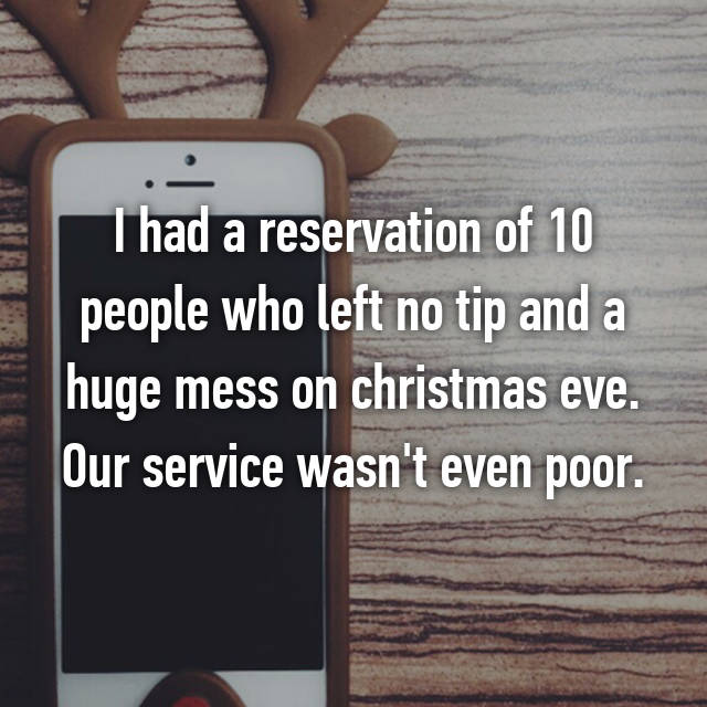 I had a reservation of 10 people who left no tip and a huge mess on christmas eve. Our service wasn't even poor.