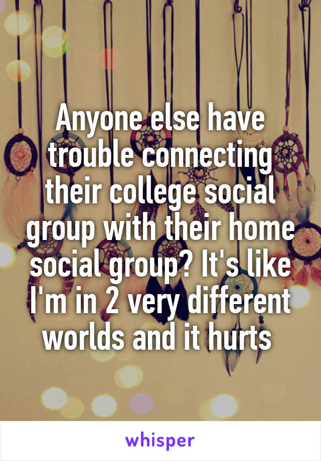 Anyone else have trouble connecting their college social group with their home social group? It's like I'm in 2 very different worlds and it hurts