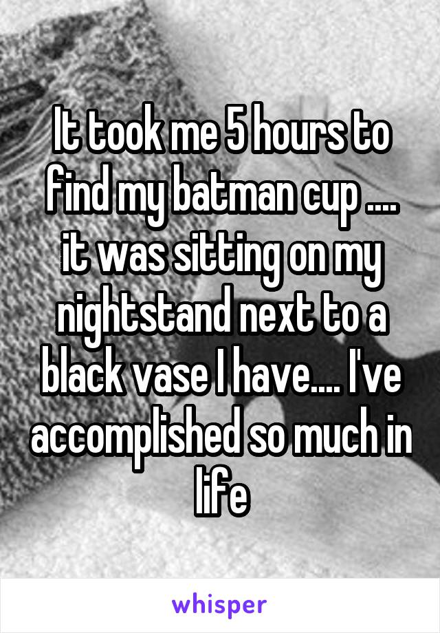 It took me 5 hours to find my batman cup .... it was sitting on my nightstand next to a black vase I have.... I've accomplished so much in life