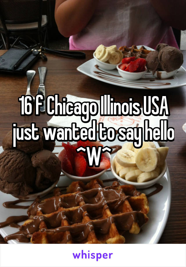 16 f Chicago Illinois USA just wanted to say hello ^W^