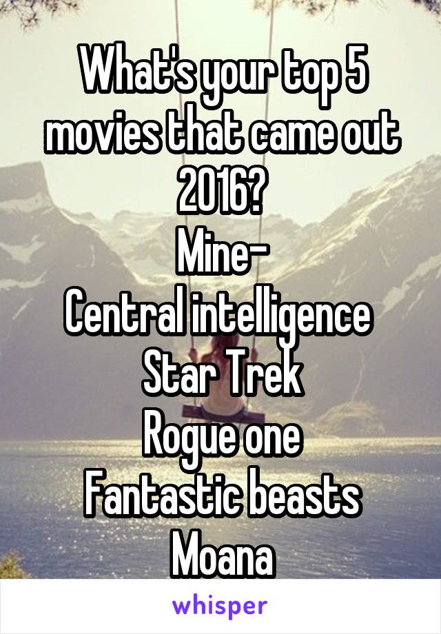 What's your top 5 movies that came out 2016? Mine- Central intelligence  Star Trek Rogue one Fantastic beasts Moana
