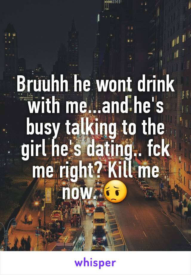 Bruuhh he wont drink with me...and he's busy talking to the girl he's dating.. fck me right? Kill me now. 😔