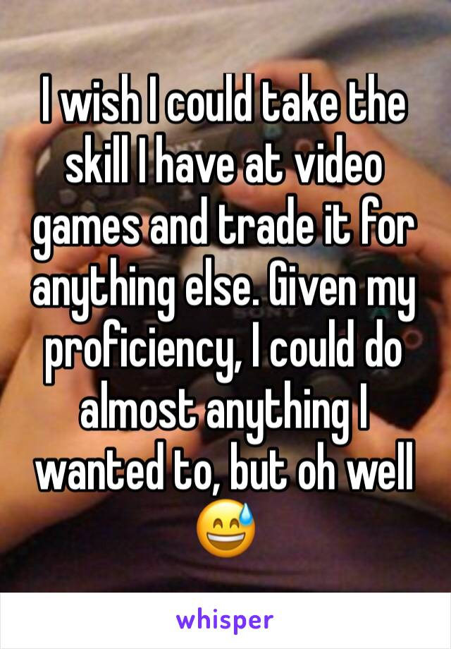 I wish I could take the skill I have at video games and trade it for anything else. Given my proficiency, I could do almost anything I wanted to, but oh well 😅