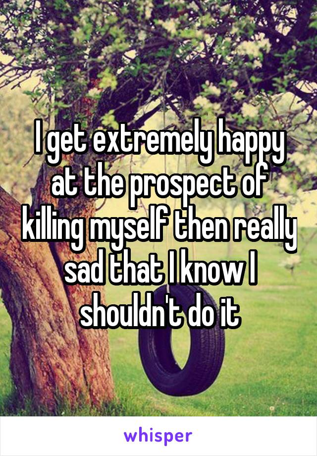 I get extremely happy at the prospect of killing myself then really sad that I know I shouldn't do it