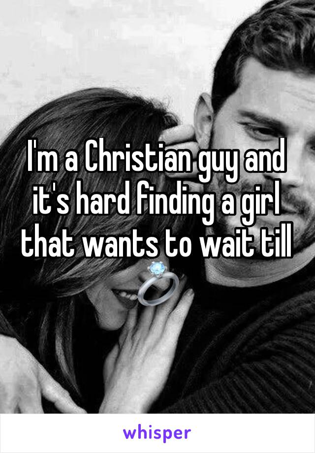 I'm a Christian guy and it's hard finding a girl that wants to wait till 💍