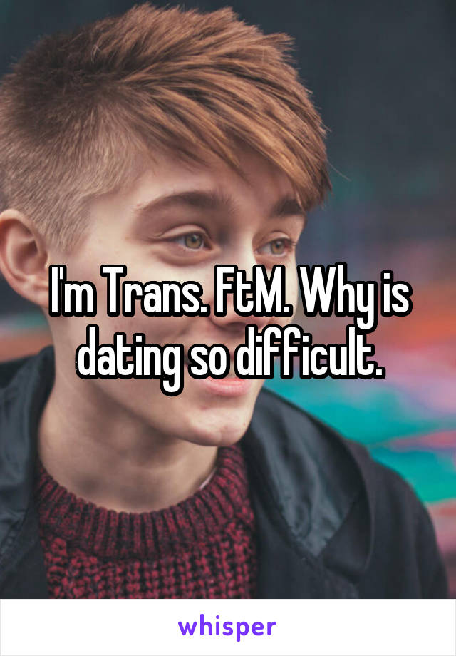 I'm Trans. FtM. Why is dating so difficult.