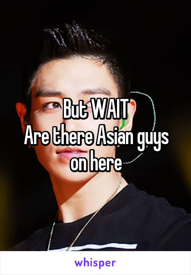 But WAIT Are there Asian guys on here