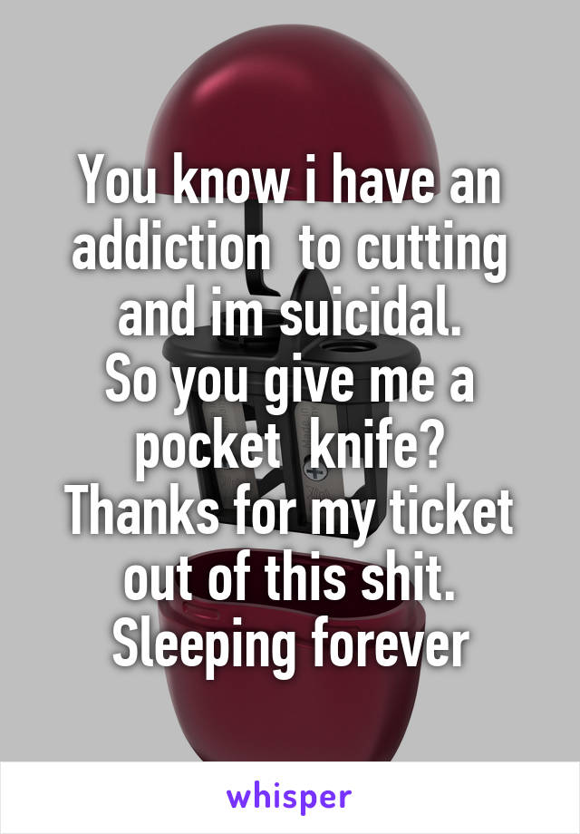 You know i have an addiction  to cutting and im suicidal. So you give me a pocket  knife? Thanks for my ticket out of this shit. Sleeping forever