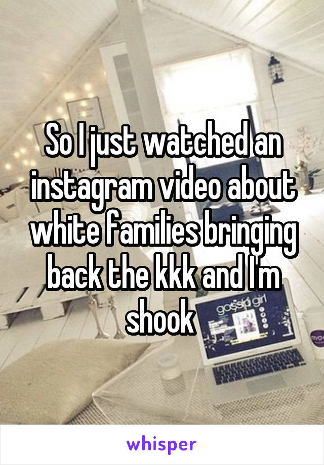 So I just watched an instagram video about white families bringing back the kkk and I'm shook