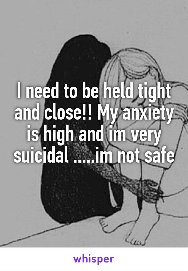 I need to be held tight and close!! My anxiety is high and im very suicidal .....im not safe