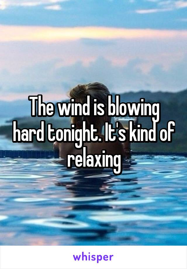 The wind is blowing hard tonight. It's kind of relaxing